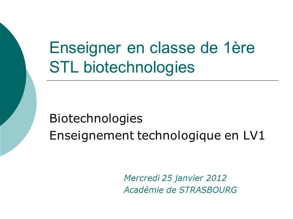 Enseigner en classe de 1ère STL biotechnologies Biotechnologies Enseignement technologique en LV1 Mercredi 25 janvier 2012 Académie de STRASBOURG