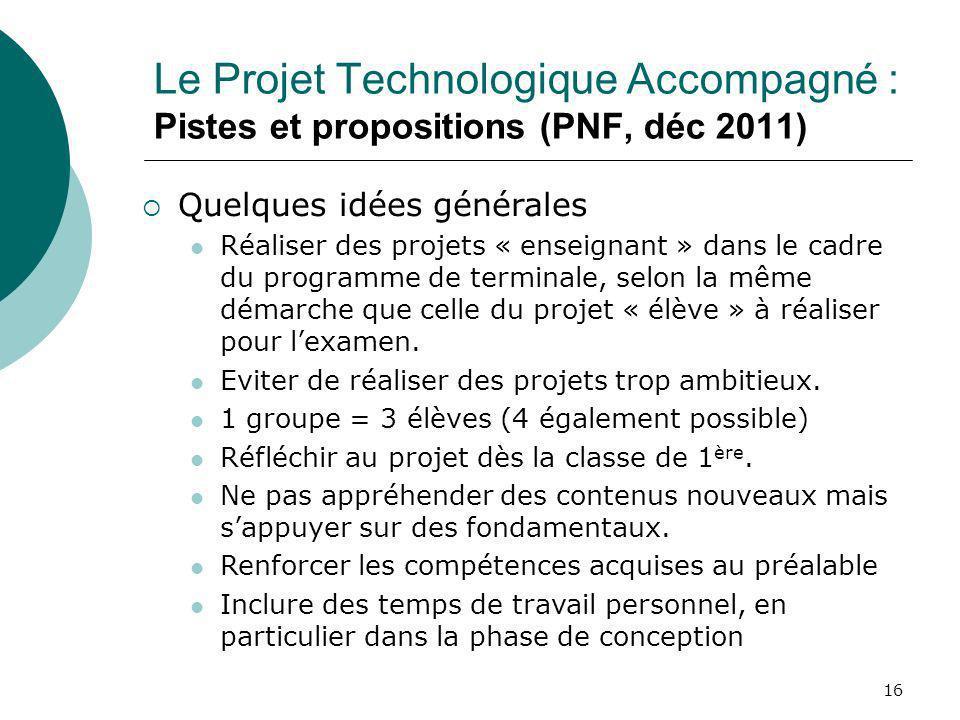 16 Le Projet Technologique Accompagné : Pistes et propositions (PNF, déc 2011) Quelques idées générales Réaliser des projets « enseignant » dans le ca