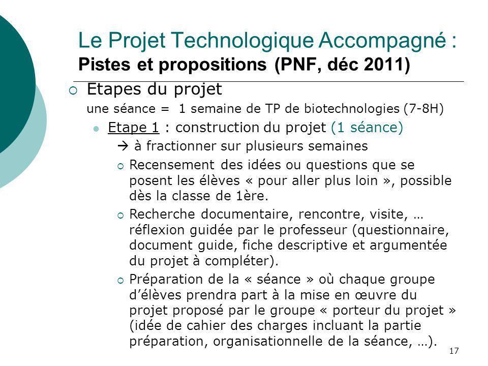 17 Le Projet Technologique Accompagné : Pistes et propositions (PNF, déc 2011) Etapes du projet une séance = 1 semaine de TP de biotechnologies (7-8H)