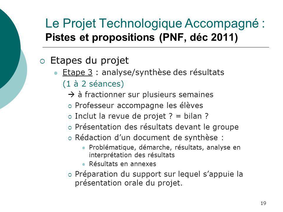 19 Le Projet Technologique Accompagné : Pistes et propositions (PNF, déc 2011) Etapes du projet Etape 3 : analyse/synthèse des résultats (1 à 2 séance