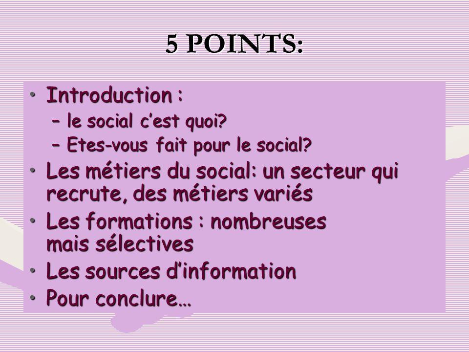 5 POINTS: Introduction :Introduction : –le social cest quoi? –Etes-vous fait pour le social? Les métiers du social: un secteur qui recrute, des métier