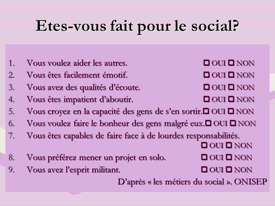 Etes-vous fait pour le social? 1.Vous voulez aider les autres. OUI NON 2.Vous êtes facilement émotif. OUI NON 3.Vous avez des qualités découte. OUI NO