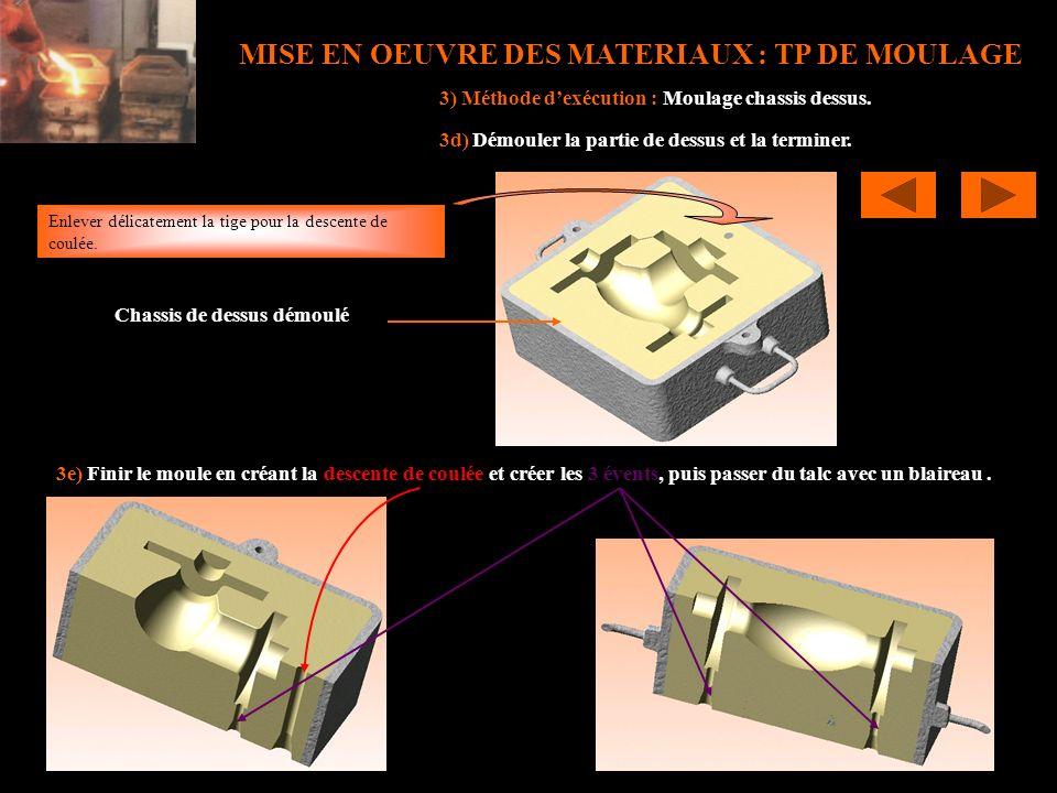 MISE EN OEUVRE DES MATERIAUX : TP DE MOULAGE 3) Méthode dexécution : Moulage chassis dessus. 3d) Démouler la partie de dessus et la terminer. Chassis