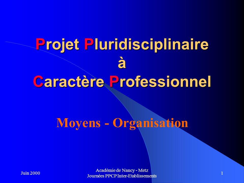 Juin 2000 Académie de Nancy - Metz Journées PPCP Inter-Etablissements 1 Projet Pluridisciplinaire à Caractère Professionnel Moyens - Organisation