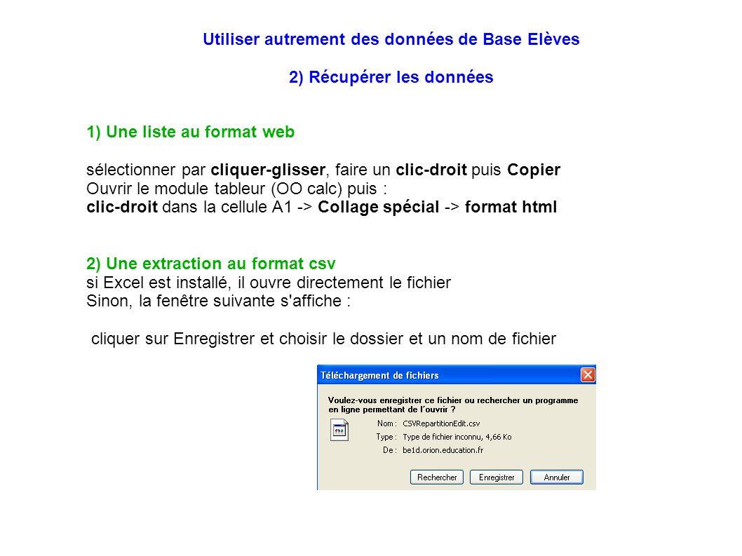 1) Une liste au format web sélectionner par cliquer-glisser, faire un clic-droit puis Copier Ouvrir le module tableur (OO calc) puis : clic-droit dans la cellule A1 -> Collage spécial -> format html 2) Une extraction au format csv si Excel est installé, il ouvre directement le fichier Sinon, la fenêtre suivante s affiche : cliquer sur Enregistrer et choisir le dossier et un nom de fichier Utiliser autrement des données de Base Elèves 2) Récupérer les données