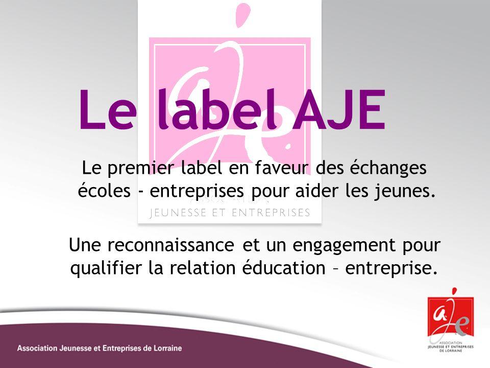 Le label AJE Le premier label en faveur des échanges écoles - entreprises pour aider les jeunes. Une reconnaissance et un engagement pour qualifier la