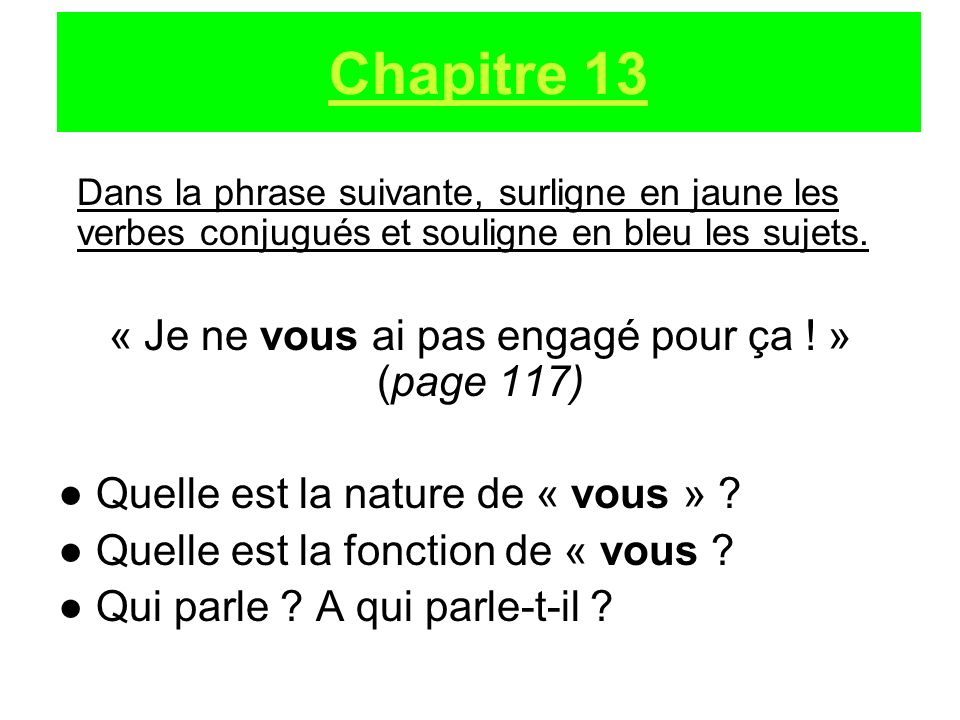 Dans la phrase suivante, surligne en jaune les verbes conjugués et souligne en bleu les sujets. « Je ne vous ai pas engagé pour ça ! » (page 117) Quel