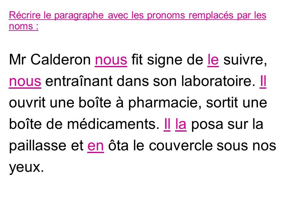 Récrire le paragraphe avec les pronoms remplacés par les noms : Mr Calderon nous fit signe de le suivre, nous entraînant dans son laboratoire. Il ouvr
