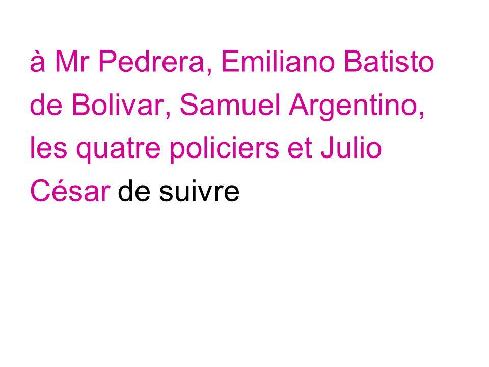 à Mr Pedrera, Emiliano Batisto de Bolivar, Samuel Argentino, les quatre policiers et Julio César de suivre