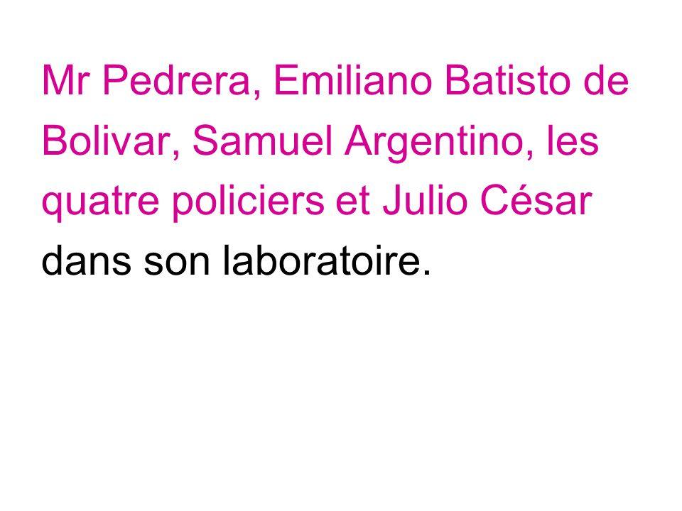 Mr Pedrera, Emiliano Batisto de Bolivar, Samuel Argentino, les quatre policiers et Julio César dans son laboratoire.
