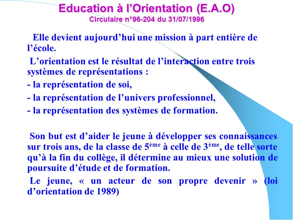 Education à lOrientation (E.A.O) Circulaire n°96-204 du 31/07/1996 Elle devient aujourdhui une mission à part entière de lécole. Lorientation est le r