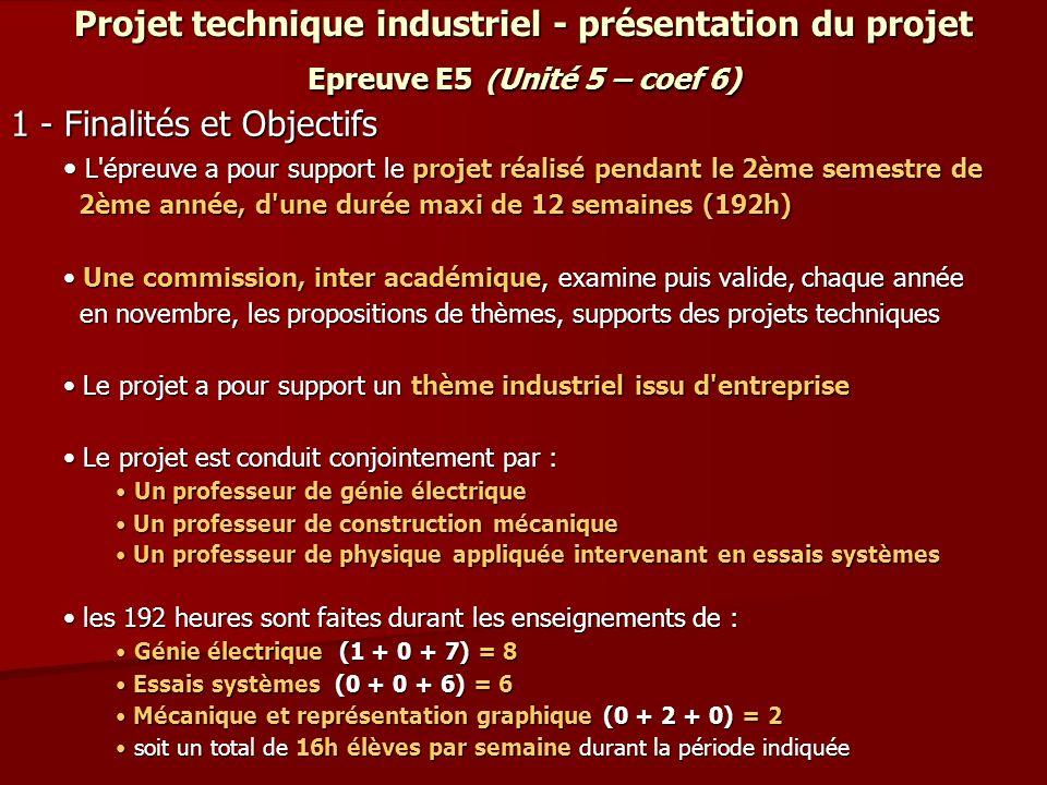 Projet technique industriel - présentation du projet Epreuve E5 ( Unité 5 – coef 6) 1 - Finalités et Objectifs L'épreuve a pour support le projet réal