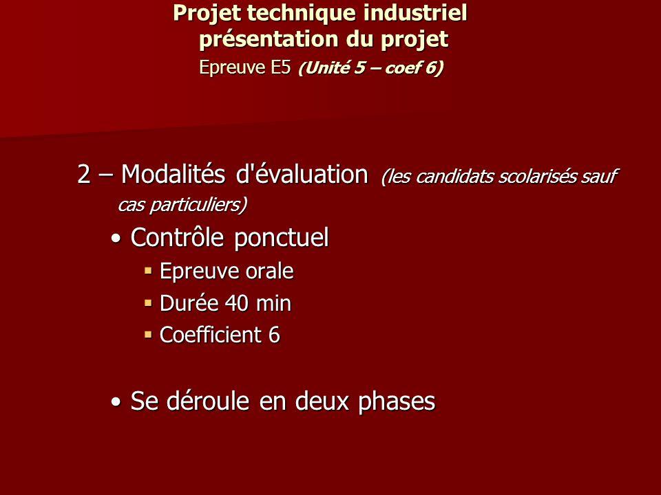 Projet technique industriel présentation du projet Epreuve E5 ( Unité 5 – coef 6) 2 – Modalités d'évaluation (les candidats scolarisés sauf cas partic
