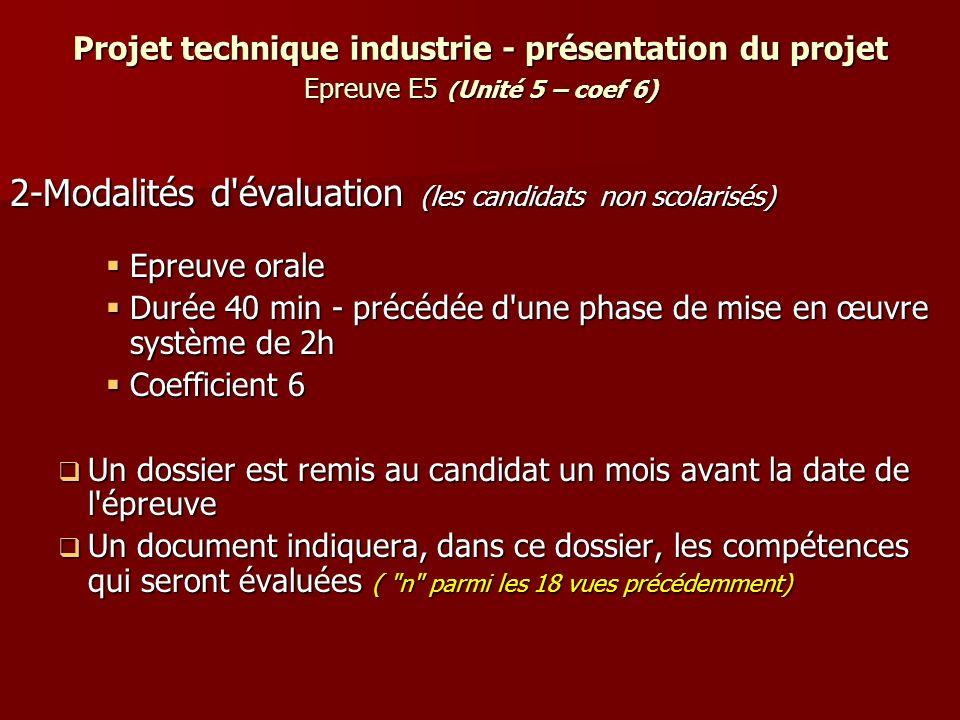 Projet technique industrie - présentation du projet Epreuve E5 ( Unité 5 – coef 6) 2-Modalités d'évaluation (les candidats non scolarisés) Epreuve ora