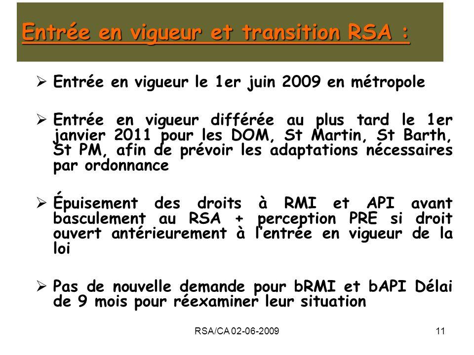 RSA/CA 02-06-200911 Entrée en vigueur et transition RSA : Entrée en vigueur le 1er juin 2009 en métropole Entrée en vigueur différée au plus tard le 1er janvier 2011 pour les DOM, St Martin, St Barth, St PM, afin de prévoir les adaptations nécessaires par ordonnance Épuisement des droits à RMI et API avant basculement au RSA + perception PRE si droit ouvert antérieurement à lentrée en vigueur de la loi Pas de nouvelle demande pour bRMI et bAPI Délai de 9 mois pour réexaminer leur situation