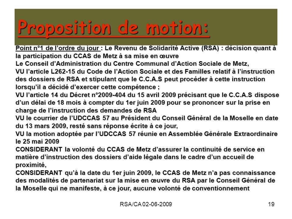 RSA/CA 02-06-200919 MOTION Séance du 2 juin 2009 Point n°1 de lordre du jour : Le Revenu de Solidarité Active (RSA) : décision quant à la participation du CCAS de Metz à sa mise en œuvre Le Conseil dAdministration du Centre Communal dAction Sociale de Metz, VU larticle L262-15 du Code de lAction Sociale et des Familles relatif à linstruction des dossiers de RSA et stipulant que le C.C.A.S peut procéder à cette instruction lorsquil a décidé dexercer cette compétence ; VU larticle 14 du Décret n°2009-404 du 15 avril 2009 précisant que le C.C.A.S dispose dun délai de 18 mois à compter du 1er juin 2009 pour se prononcer sur la prise en charge de linstruction des demandes de RSA VU le courrier de lUDCCAS 57 au Président du Conseil Général de la Moselle en date du 13 mars 2009, resté sans réponse écrite à ce jour, VU la motion adoptée par lUDCCAS 57 réunie en Assemblée Générale Extraordinaire le 25 mai 2009 CONSIDERANT la volonté du CCAS de Metz dassurer la continuité de service en matière dinstruction des dossiers daide légale dans le cadre dun accueil de proximité, CONSIDERANT quà la date du 1er juin 2009, le CCAS de Metz na pas connaissance des modalités de partenariat sur la mise en œuvre du RSA par le Conseil Général de la Moselle qui ne manifeste, à ce jour, aucune volonté de conventionnement Proposition de motion: