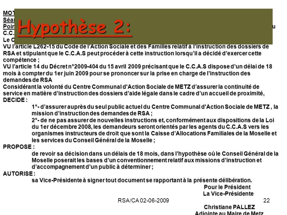 RSA/CA 02-06-200922 MOTION Séance du 2 juin 2009 Point n° de lOrdre du Jour : Le Revenu de Solidarité Active (RSA) : décision quant à la participation du C.C.A.S de METZ à sa mise en œuvre Le Conseil dAdministration du Centre Communal dAction Sociale de METZ, VU larticle L262-15 du Code de lAction Sociale et des Familles relatif à linstruction des dossiers de RSA et stipulant que le C.C.A.S peut procéder à cette instruction lorsquil a décidé dexercer cette compétence ; VU larticle 14 du Décret n°2009-404 du 15 avril 2009 précisant que le C.C.A.S dispose dun délai de 18 mois à compter du 1er juin 2009 pour se prononcer sur la prise en charge de linstruction des demandes de RSA Considérant la volonté du Centre Communal d Action Sociale de METZ dassurer la continuité de service en matière dinstruction des dossiers daide légale dans le cadre dun accueil de proximité, DECIDE : 1°- dassurer auprès du seul public actuel du Centre Communal d Action Sociale de METZ, la mission dinstruction des demandes de RSA ; 2°- de ne pas assurer de nouvelles instructions et, conformément aux dispositions de la Loi du 1er décembre 2008, les demandeurs seront orientés par les agents du C.C.A.S vers les organismes instructeurs de droit que sont la Caisse dAllocations Familiales de la Moselle et les services du Conseil Général de la Moselle ; PROPOSE : de revoir sa décision dans un délais de 18 mois, dans lhypothèse où le Conseil Général de la Moselle poserait les bases dun conventionnement relatif aux missions dinstruction et daccompagnement dun public à déterminer ; AUTORISE : sa Vice-Présidente à signer tout document se rapportant à la présente délibération.