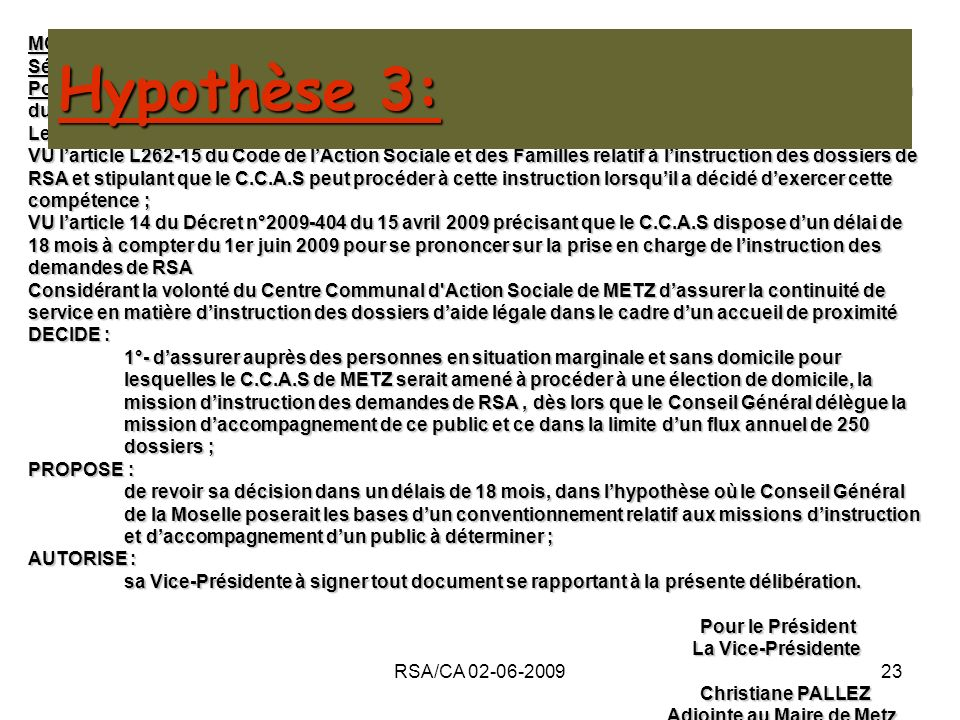 RSA/CA 02-06-200923 MOTION Séance du 2 juin 2009 Point n° de lOrdre du Jour : Le Revenu de Solidarité Active (RSA) : décision quant à la participation du C.C.A.S de METZ à sa mise en œuvre Le Conseil dAdministration du Centre Communal dAction Sociale de METZ, VU larticle L262-15 du Code de lAction Sociale et des Familles relatif à linstruction des dossiers de RSA et stipulant que le C.C.A.S peut procéder à cette instruction lorsquil a décidé dexercer cette compétence ; VU larticle 14 du Décret n°2009-404 du 15 avril 2009 précisant que le C.C.A.S dispose dun délai de 18 mois à compter du 1er juin 2009 pour se prononcer sur la prise en charge de linstruction des demandes de RSA Considérant la volonté du Centre Communal d Action Sociale de METZ dassurer la continuité de service en matière dinstruction des dossiers daide légale dans le cadre dun accueil de proximité DECIDE : 1°- dassurer auprès des personnes en situation marginale et sans domicile pour lesquelles le C.C.A.S de METZ serait amené à procéder à une élection de domicile, la mission dinstruction des demandes de RSA, dès lors que le Conseil Général délègue la mission daccompagnement de ce public et ce dans la limite dun flux annuel de 250 dossiers ; PROPOSE : de revoir sa décision dans un délais de 18 mois, dans lhypothèse où le Conseil Général de la Moselle poserait les bases dun conventionnement relatif aux missions dinstruction et daccompagnement dun public à déterminer ; AUTORISE : sa Vice-Présidente à signer tout document se rapportant à la présente délibération.