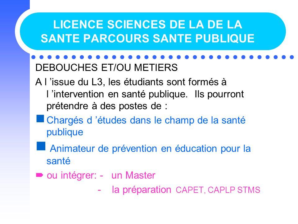 LICENCE SCIENCES DE LA DE LA SANTE PARCOURS SANTE PUBLIQUE DEBOUCHES ET/OU METIERS A l issue du L3, les étudiants sont formés à l intervention en sant