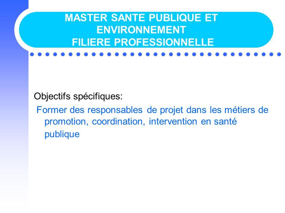 MASTER SANTE PUBLIQUE ET ENVIRONNEMENT FILIERE PROFESSIONNELLE Objectifs spécifiques: Former des responsables de projet dans les métiers de promotion,
