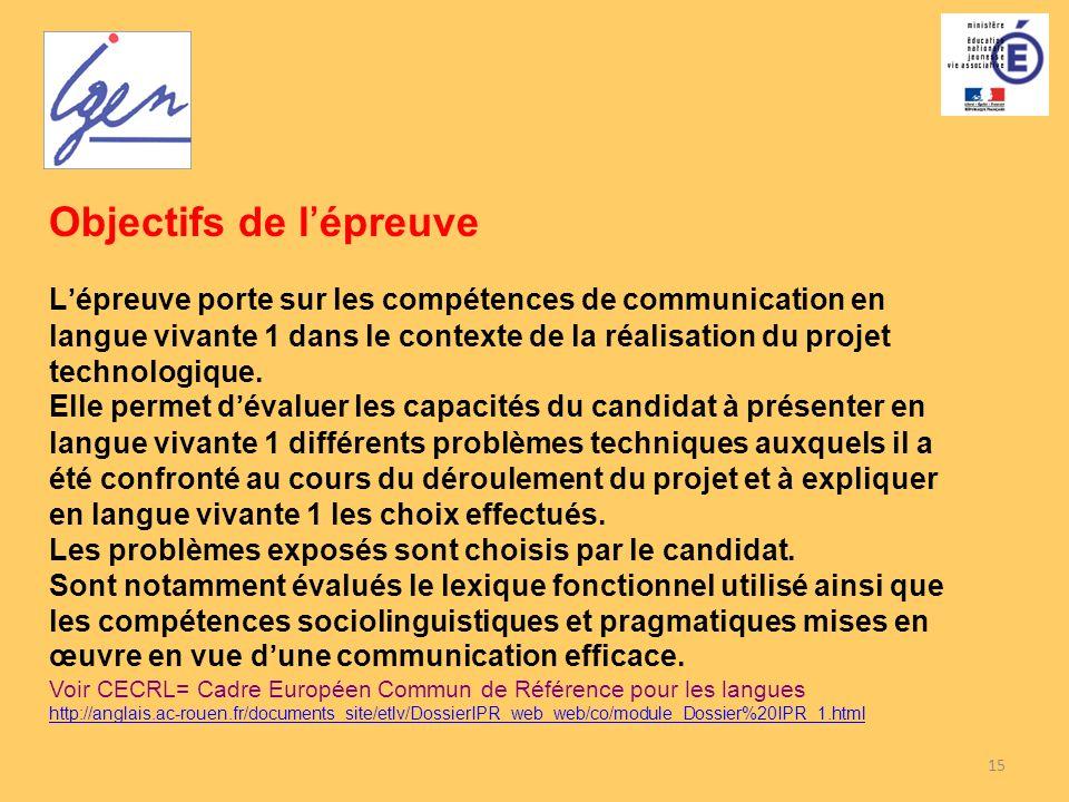 15 Objectifs de lépreuve Lépreuve porte sur les compétences de communication en langue vivante 1 dans le contexte de la réalisation du projet technolo