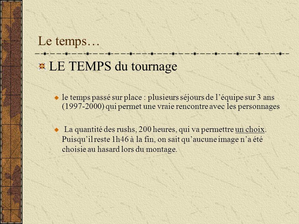 Le temps… LE TEMPS du tournage le temps passé sur place : plusieurs séjours de léquipe sur 3 ans (1997-2000) qui permet une vraie rencontre avec les p