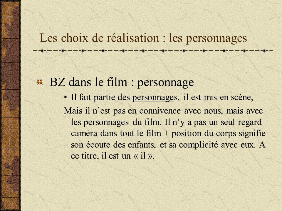 Les choix de réalisation : les personnages BZ dans le film : personnage Il fait partie des personnages, il est mis en scène, Mais il nest pas en connivence avec nous, mais avec les personnages du film.