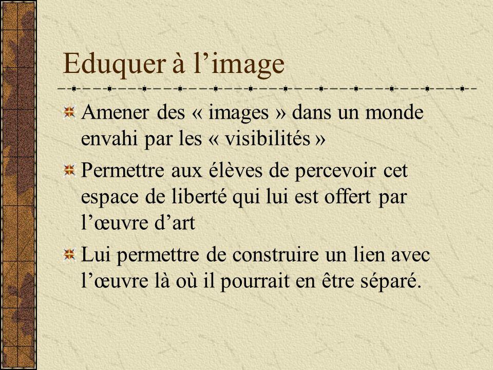 Eduquer à limage Amener des « images » dans un monde envahi par les « visibilités » Permettre aux élèves de percevoir cet espace de liberté qui lui es