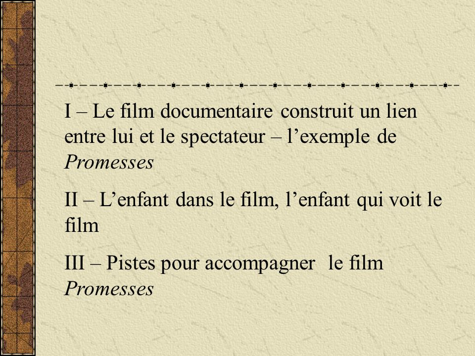 I – Le film documentaire construit un lien entre lui et le spectateur – lexemple de Promesses II – Lenfant dans le film, lenfant qui voit le film III – Pistes pour accompagner le film Promesses