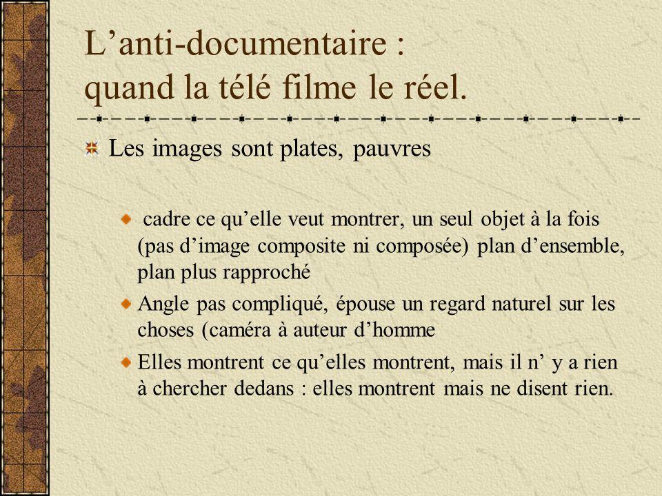 Lanti-documentaire : quand la télé filme le réel. Les images sont plates, pauvres cadre ce quelle veut montrer, un seul objet à la fois (pas dimage co