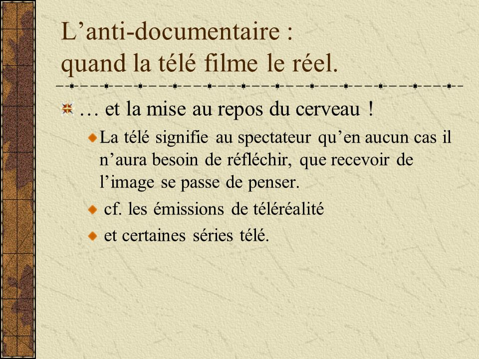 Lanti-documentaire : quand la télé filme le réel. … et la mise au repos du cerveau ! La télé signifie au spectateur quen aucun cas il naura besoin de