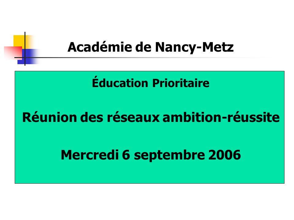 Académie de Nancy-Metz Éducation Prioritaire Réunion des réseaux ambition-réussite Mercredi 6 septembre 2006