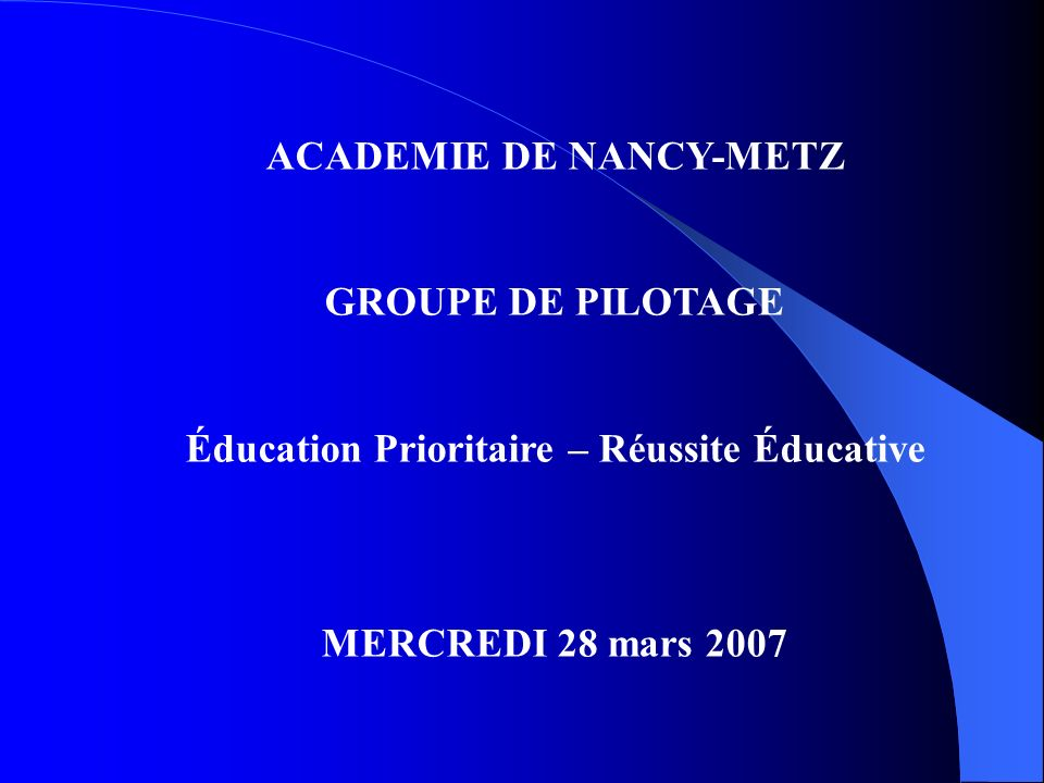 ACADEMIE DE NANCY-METZ GROUPE DE PILOTAGE Éducation Prioritaire – Réussite Éducative MERCREDI 28 mars 2007