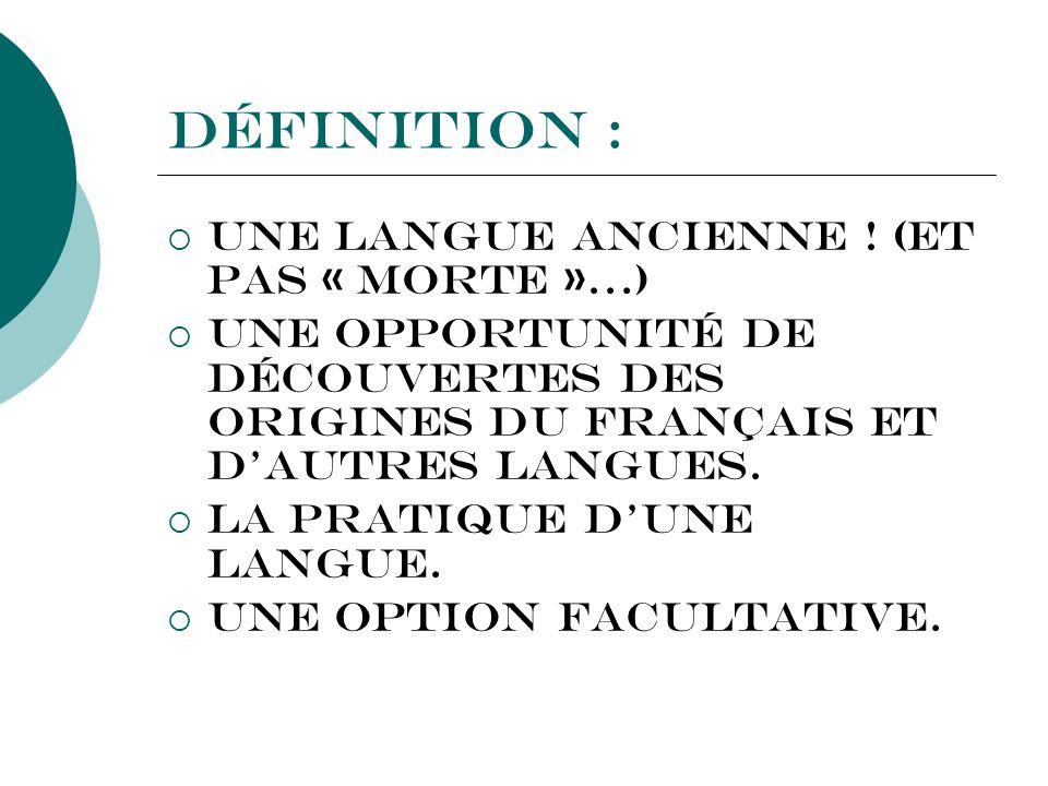 Définition : Une langue ancienne ! (Et pas « morte »…) Une opportunité de découvertes des origines du Français et dautres langues. La pratique dune la