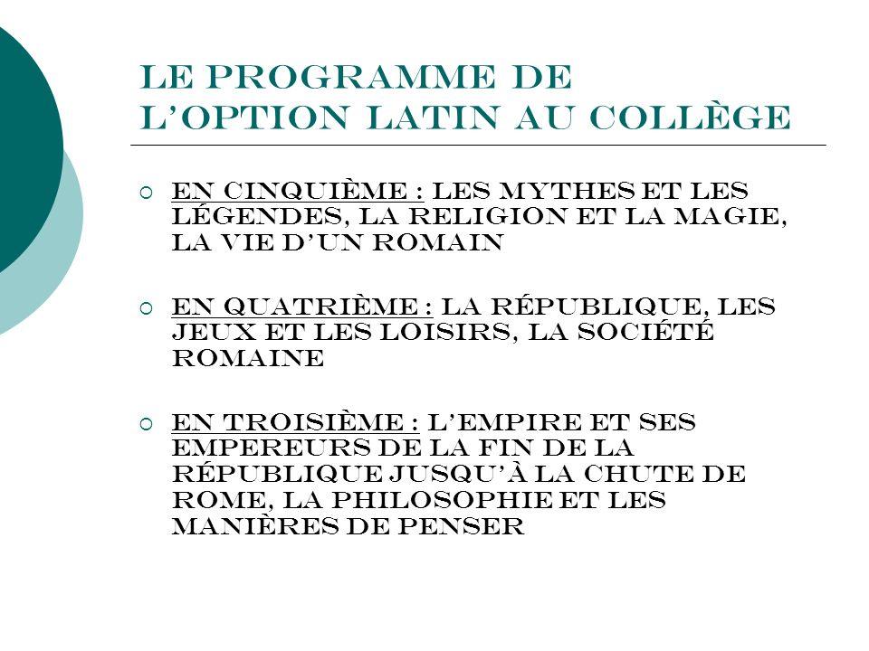Le programme de loption Latin au Collège En cinquième : Les Mythes et les Légendes, la Religion et la Magie, la Vie dun Romain En quatrième : La Répub