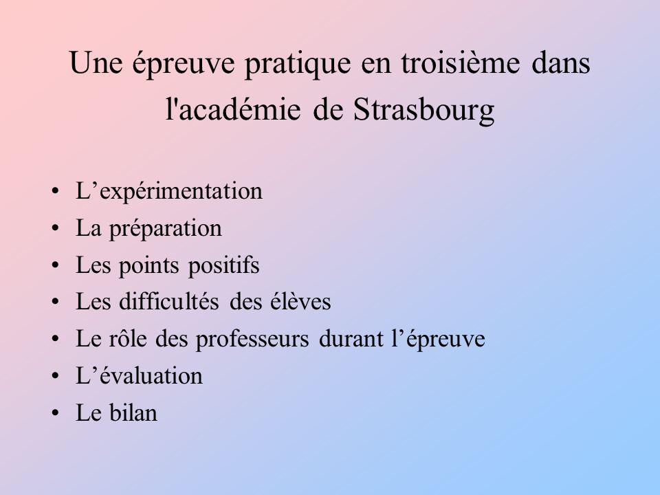 Une épreuve pratique en troisième dans l académie de Strasbourg Lexpérimentation La préparation Les points positifs Les difficultés des élèves Le rôle des professeurs durant lépreuve Lévaluation Le bilan