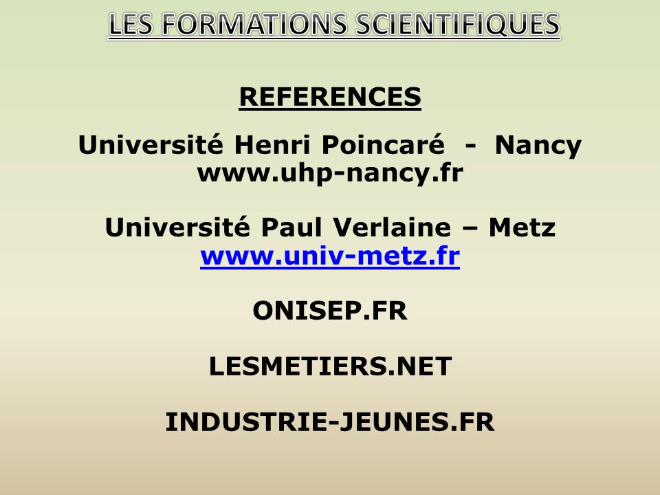 REFERENCES Université Henri Poincaré - Nancy   Université Paul Verlaine – Metz   ONISEP.FR LESMETIERS.NET INDUSTRIE-JEUNES.FR