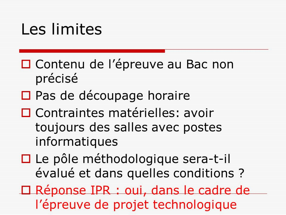 Les limites Contenu de lépreuve au Bac non précisé Pas de découpage horaire Contraintes matérielles: avoir toujours des salles avec postes informatiques Le pôle méthodologique sera-t-il évalué et dans quelles conditions .