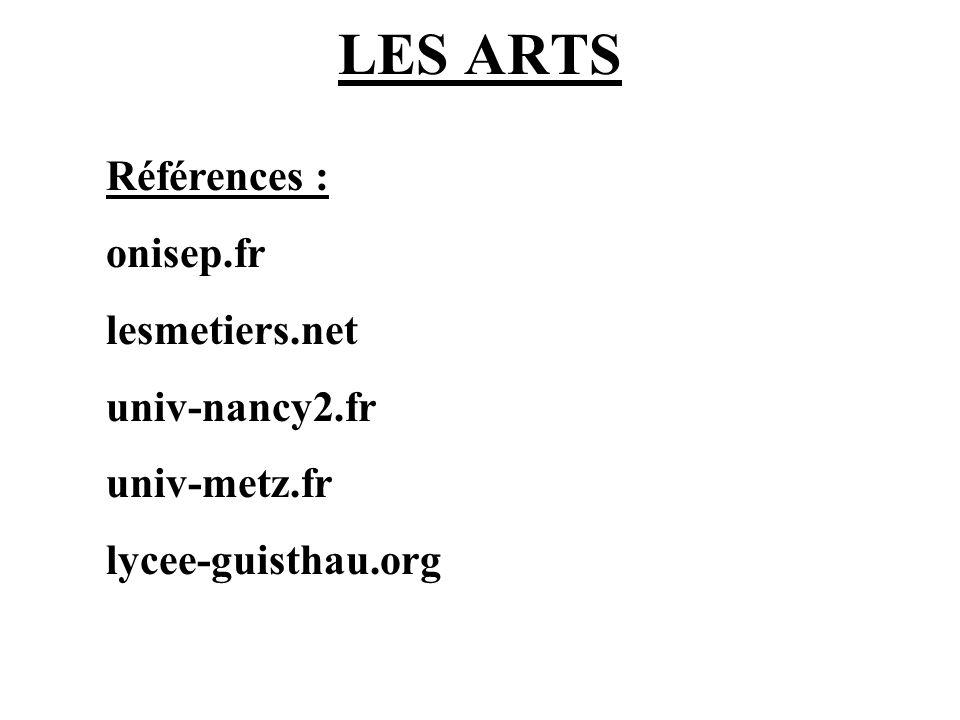 LES ARTS Références : onisep.fr lesmetiers.net univ-nancy2.fr univ-metz.fr lycee-guisthau.org