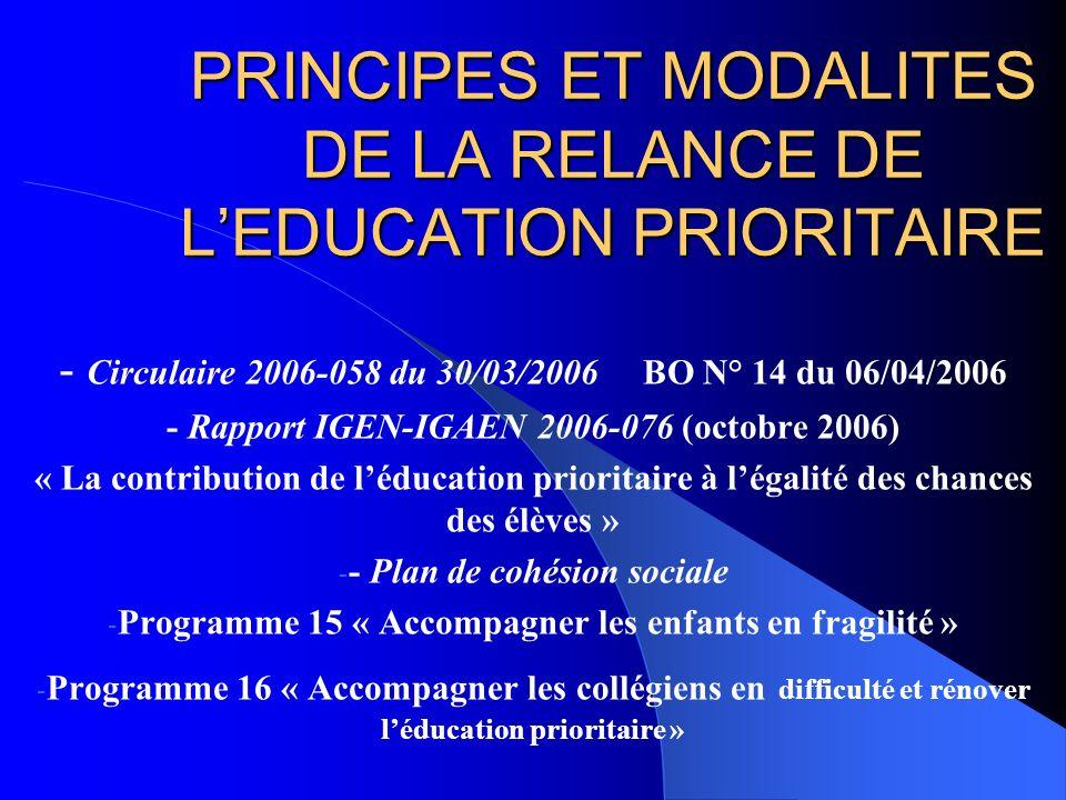 PRINCIPES ET MODALITES DE LA RELANCE DE LEDUCATION PRIORITAIRE - Circulaire 2006-058 du 30/03/2006 BO N° 14 du 06/04/2006 - Rapport IGEN-IGAEN 2006-076 (octobre 2006) « La contribution de léducation prioritaire à légalité des chances des élèves » - - Plan de cohésion sociale - Programme 15 « Accompagner les enfants en fragilité » - Programme 16 « Accompagner les collégiens en difficulté et rénover léducation prioritaire »