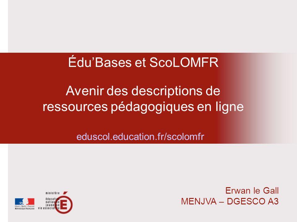 ÉduBases et ScoLOMFR Avenir des descriptions de ressources pédagogiques en ligne Erwan le Gall MENJVA – DGESCO A3 eduscol.education.fr/scolomfr