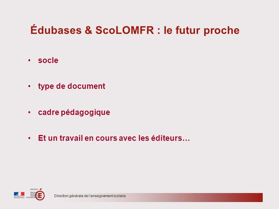 Direction générale de lenseignement scolaire Édubases & ScoLOMFR : le futur proche socle type de document cadre pédagogique Et un travail en cours ave
