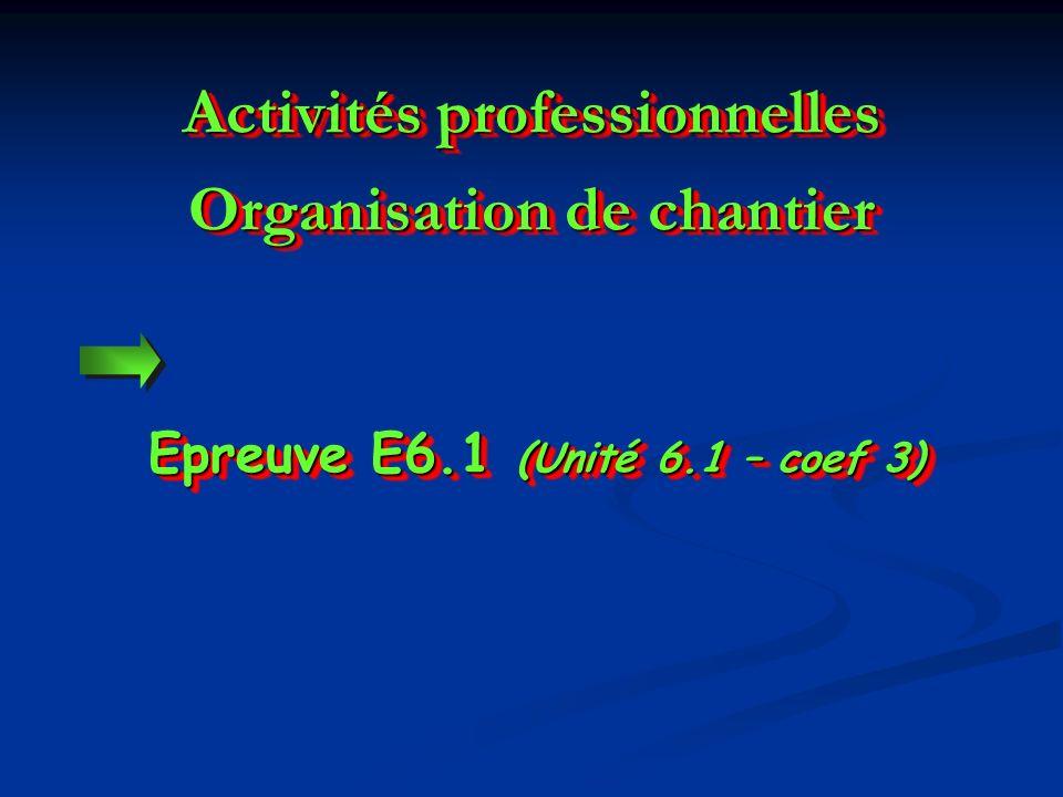Epreuve E6.1 (Unité 6.1 – coef 3) Activités professionnelles Organisation de chantier