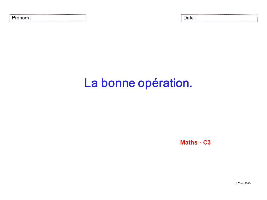 Prénom : La bonne opération. Maths - C3 J. Tvn- 2010 Date :