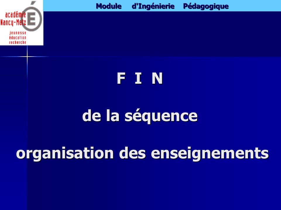 Module d'Ingénierie Pédagogique F I N de la séquence organisation des enseignements