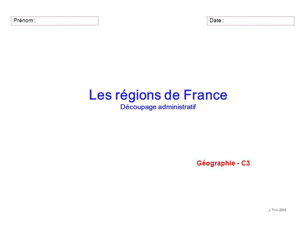 Prénom : Les régions de France Découpage administratif Géographie - C3 J. Tvn- 2010 Date :