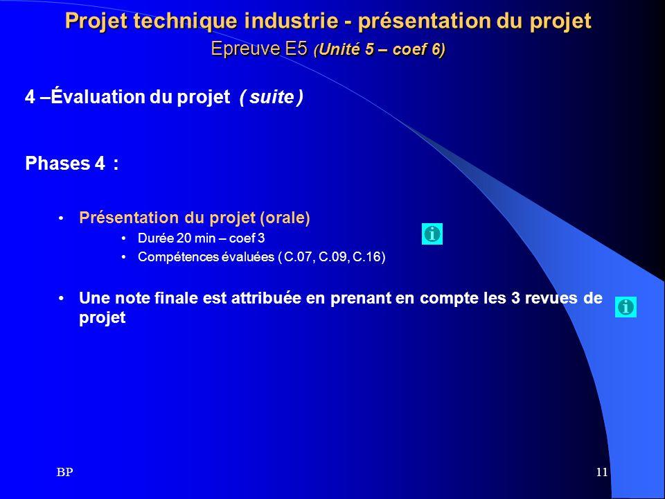 BP11 Projet technique industrie - présentation du projet Epreuve E5 ( Unité 5 – coef 6) 4 –Évaluation du projet ( suite ) Phases 4 : Présentation du p
