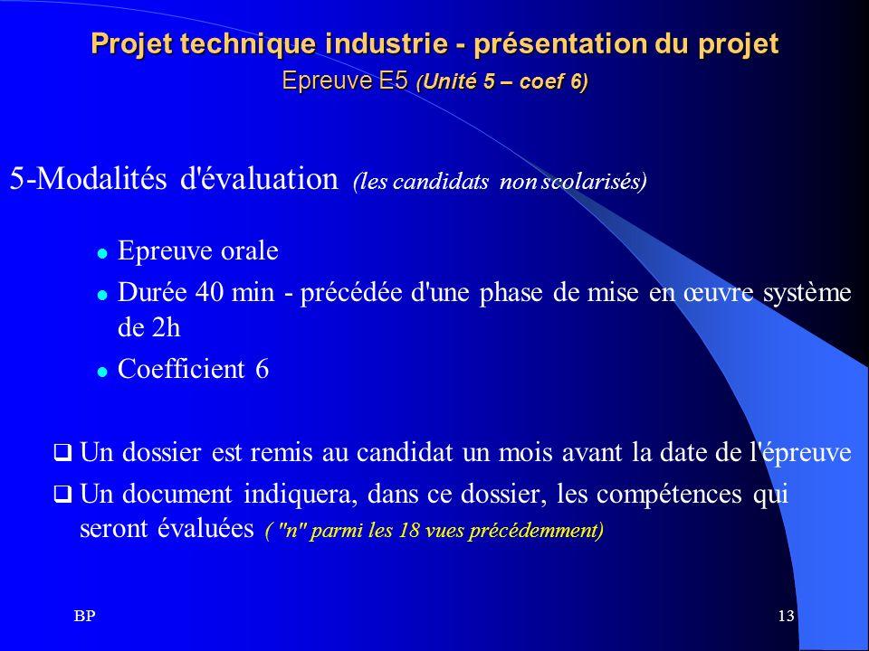 BP13 Projet technique industrie - présentation du projet Epreuve E5 ( Unité 5 – coef 6) 5-Modalités d'évaluation (les candidats non scolarisés) Epreuv