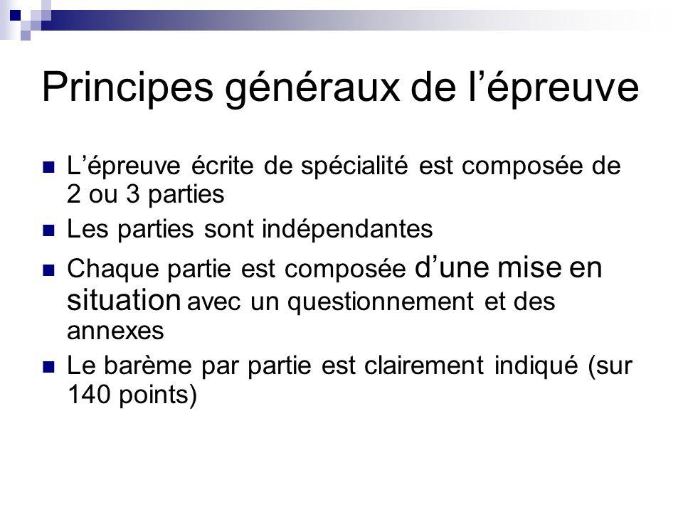 Principes généraux de lépreuve Lépreuve écrite de spécialité est composée de 2 ou 3 parties Les parties sont indépendantes Chaque partie est composée dune mise en situation avec un questionnement et des annexes Le barème par partie est clairement indiqué (sur 140 points)