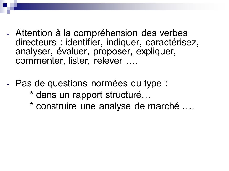 - Attention à la compréhension des verbes directeurs : identifier, indiquer, caractérisez, analyser, évaluer, proposer, expliquer, commenter, lister,